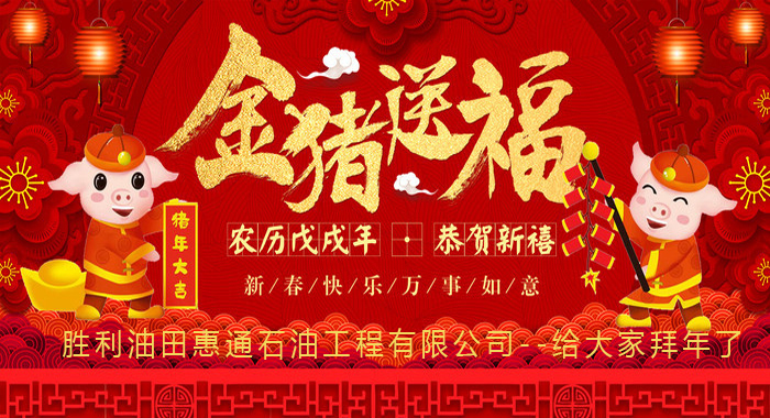 Shengli Oilfield Huitong Petroleum Engineering Co., Ltd. wishes you a happy Chinese New Year! Good luck in the Year of the Pig! ! !