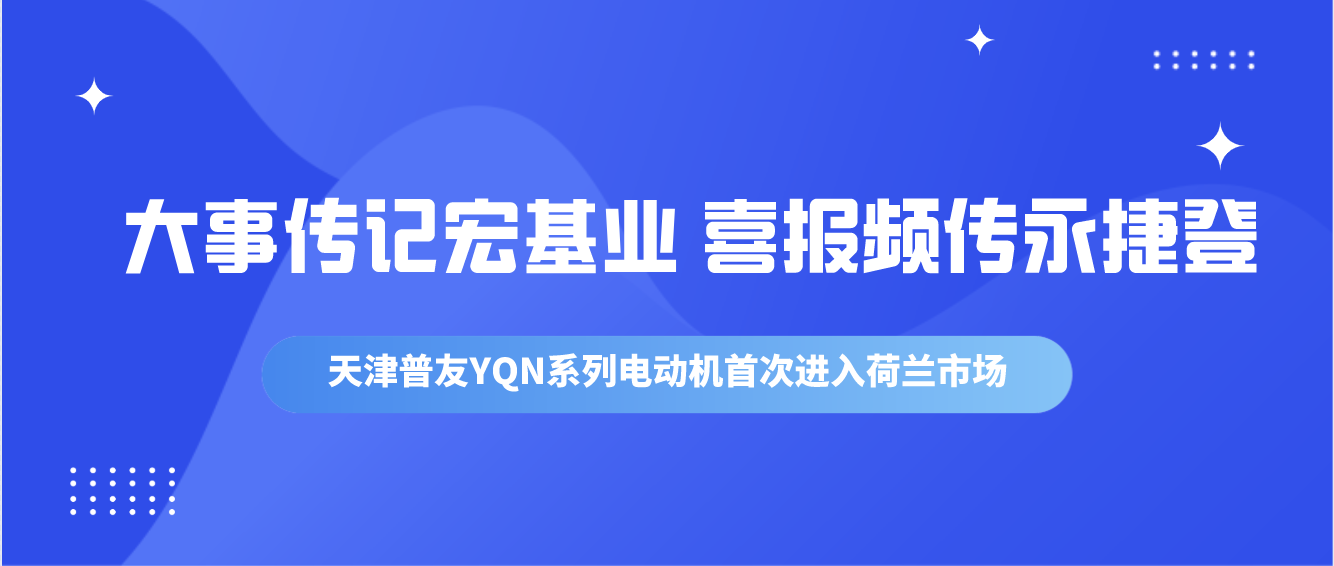 大事传记宏基业 喜报频传永捷登——天津普友YQN系列电动机首次进入荷兰市场