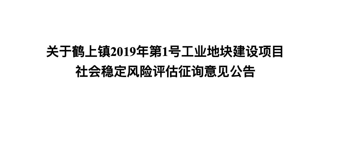 關于鶴上鎮2019年第1號工業地塊建設項目 社會穩定風險評估征詢意見公告